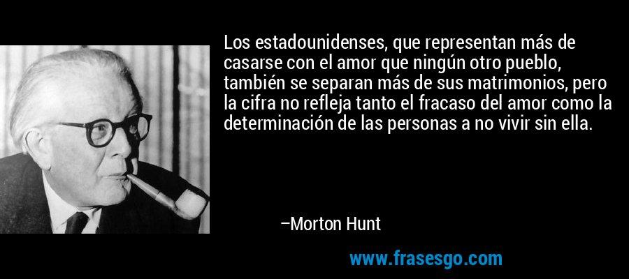 Los estadounidenses, que representan más de casarse con el amor que ningún otro pueblo, también se separan más de sus matrimonios, pero la cifra no refleja tanto el fracaso del amor como la determinación de las personas a no vivir sin ella. – Morton Hunt
