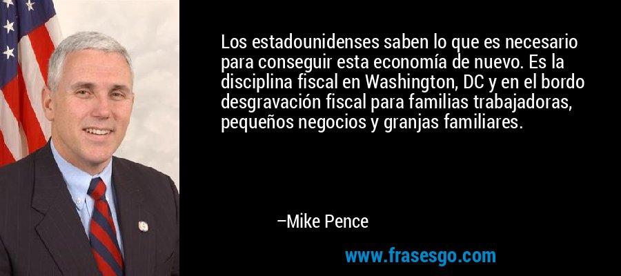 Los estadounidenses saben lo que es necesario para conseguir esta economía de nuevo. Es la disciplina fiscal en Washington, DC y en el bordo desgravación fiscal para familias trabajadoras, pequeños negocios y granjas familiares. – Mike Pence