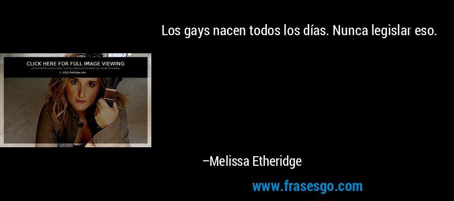 Los gays nacen todos los días. Nunca legislar eso. – Melissa Etheridge