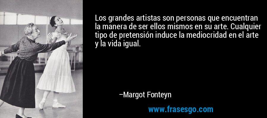 Los grandes artistas son personas que encuentran la manera de ser ellos mismos en su arte. Cualquier tipo de pretensión induce la mediocridad en el arte y la vida igual. – Margot Fonteyn