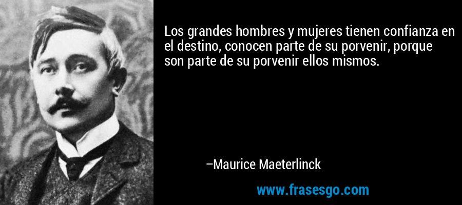 Los grandes hombres y mujeres tienen confianza en el destino, conocen parte de su porvenir, porque son parte de su porvenir ellos mismos. – Maurice Maeterlinck