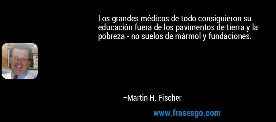 Los grandes médicos de todo consiguieron su educación fuera de los pavimentos de tierra y la pobreza - no suelos de mármol y fundaciones. – Martin H. Fischer