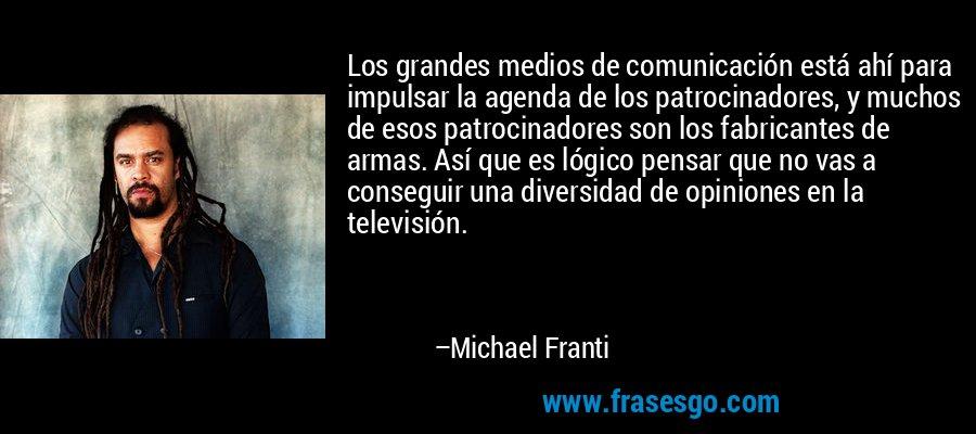 Los grandes medios de comunicación está ahí para impulsar la agenda de los patrocinadores, y muchos de esos patrocinadores son los fabricantes de armas. Así que es lógico pensar que no vas a conseguir una diversidad de opiniones en la televisión. – Michael Franti