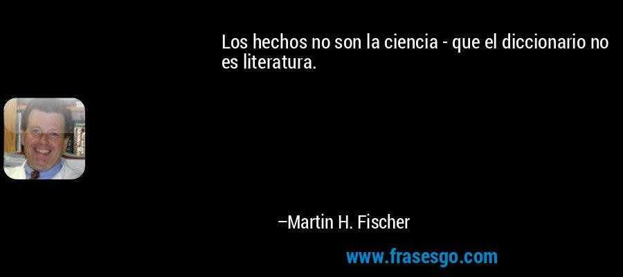 Los hechos no son la ciencia - que el diccionario no es literatura. – Martin H. Fischer