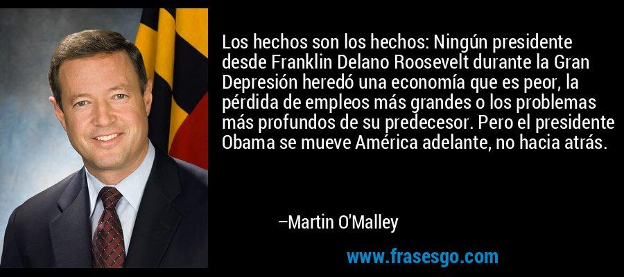 Los hechos son los hechos: Ningún presidente desde Franklin Delano Roosevelt durante la Gran Depresión heredó una economía que es peor, la pérdida de empleos más grandes o los problemas más profundos de su predecesor. Pero el presidente Obama se mueve América adelante, no hacia atrás. – Martin O'Malley