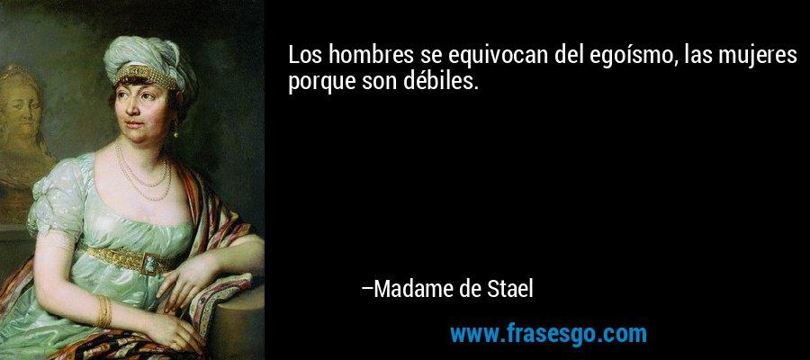 Los hombres se equivocan del egoísmo, las mujeres porque son débiles. – Madame de Stael