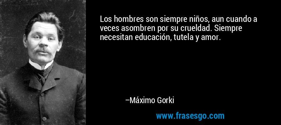 Los hombres son siempre niños, aun cuando a veces asombren por su crueldad. Siempre necesitan educación, tutela y amor. – Máximo Gorki