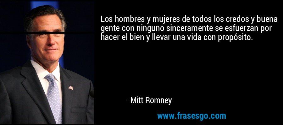 Los hombres y mujeres de todos los credos y buena gente con ninguno sinceramente se esfuerzan por hacer el bien y llevar una vida con propósito. – Mitt Romney