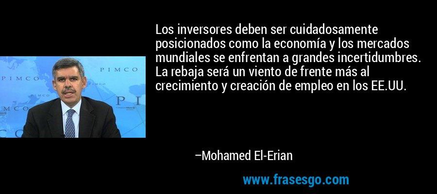 Los inversores deben ser cuidadosamente posicionados como la economía y los mercados mundiales se enfrentan a grandes incertidumbres. La rebaja será un viento de frente más al crecimiento y creación de empleo en los EE.UU. – Mohamed El-Erian