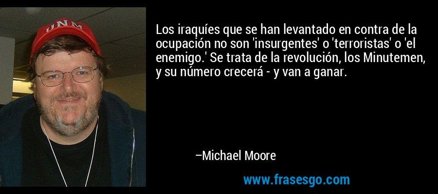 Los iraquíes que se han levantado en contra de la ocupación no son 'insurgentes' o 'terroristas' o 'el enemigo.' Se trata de la revolución, los Minutemen, y su número crecerá - y van a ganar. – Michael Moore