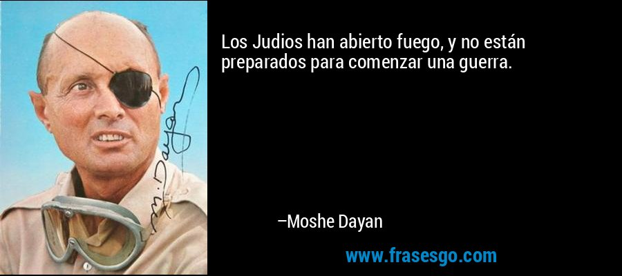 Los Judios han abierto fuego, y no están preparados para comenzar una guerra. – Moshe Dayan