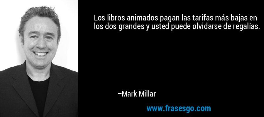 Los libros animados pagan las tarifas más bajas en los dos grandes y usted puede olvidarse de regalías. – Mark Millar