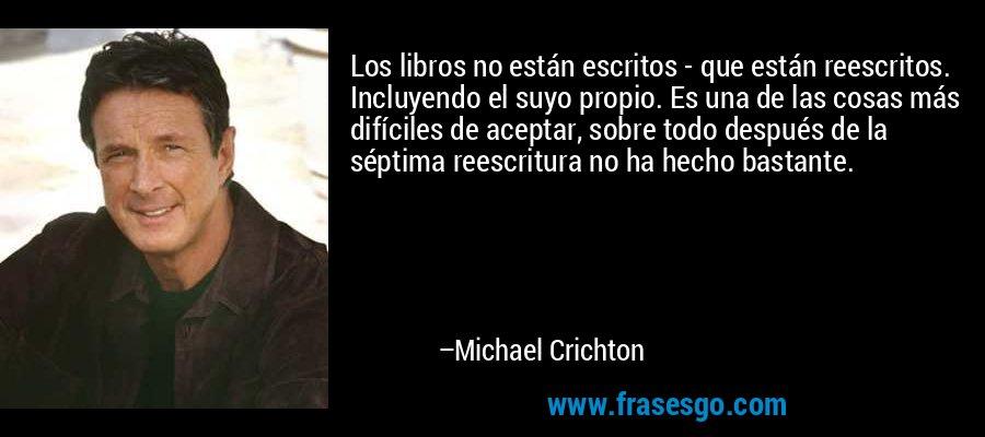 Los libros no están escritos - que están reescritos. Incluyendo el suyo propio. Es una de las cosas más difíciles de aceptar, sobre todo después de la séptima reescritura no ha hecho bastante. – Michael Crichton