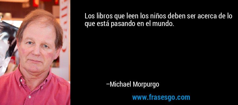Los libros que leen los niños deben ser acerca de lo que está pasando en el mundo. – Michael Morpurgo