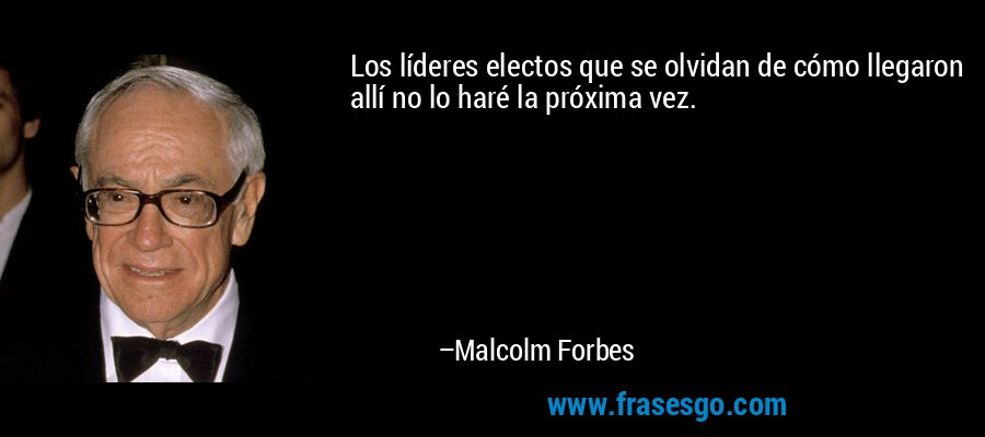 Los líderes electos que se olvidan de cómo llegaron allí no lo haré la próxima vez. – Malcolm Forbes