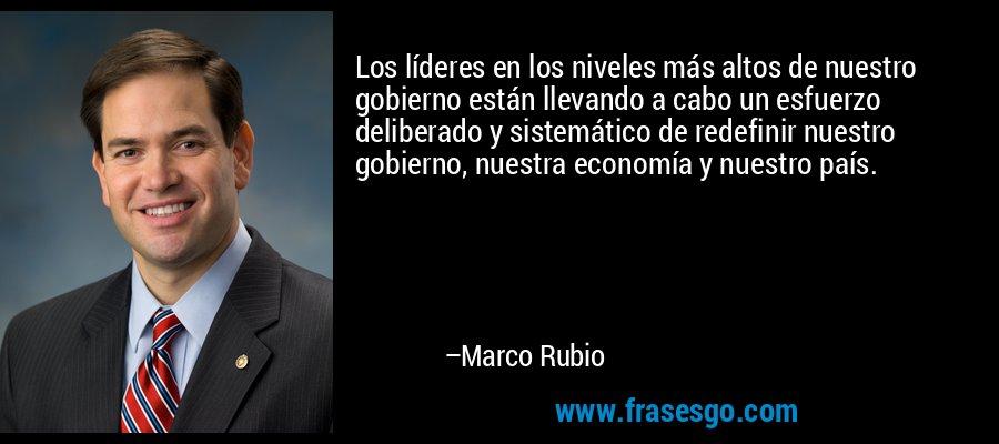 Los líderes en los niveles más altos de nuestro gobierno están llevando a cabo un esfuerzo deliberado y sistemático de redefinir nuestro gobierno, nuestra economía y nuestro país. – Marco Rubio