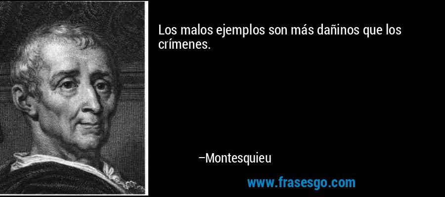 Los malos ejemplos son más dañinos que los crímenes. – Montesquieu