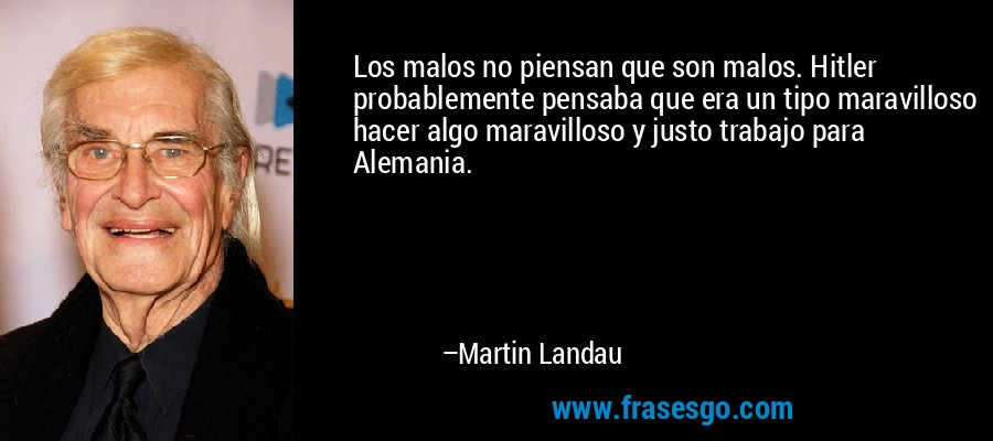 Los malos no piensan que son malos. Hitler probablemente pensaba que era un tipo maravilloso hacer algo maravilloso y justo trabajo para Alemania. – Martin Landau