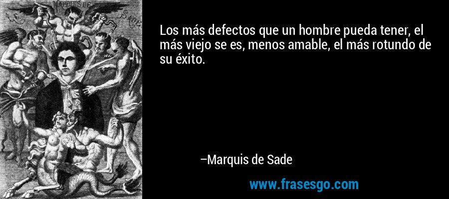 Los más defectos que un hombre pueda tener, el más viejo se es, menos amable, el más rotundo de su éxito. – Marquis de Sade