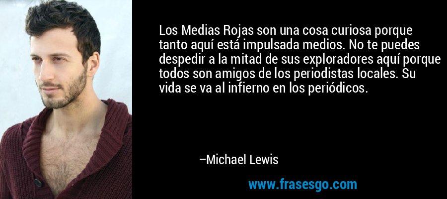 Los Medias Rojas son una cosa curiosa porque tanto aquí está impulsada medios. No te puedes despedir a la mitad de sus exploradores aquí porque todos son amigos de los periodistas locales. Su vida se va al infierno en los periódicos. – Michael Lewis