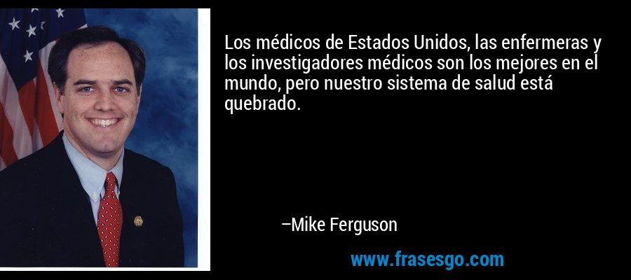 Los médicos de Estados Unidos, las enfermeras y los investigadores médicos son los mejores en el mundo, pero nuestro sistema de salud está quebrado. – Mike Ferguson
