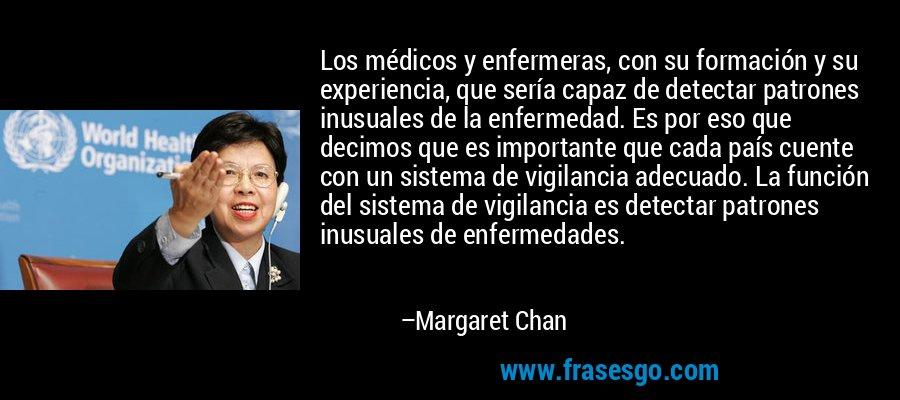 Los médicos y enfermeras, con su formación y su experiencia, que sería capaz de detectar patrones inusuales de la enfermedad. Es por eso que decimos que es importante que cada país cuente con un sistema de vigilancia adecuado. La función del sistema de vigilancia es detectar patrones inusuales de enfermedades. – Margaret Chan