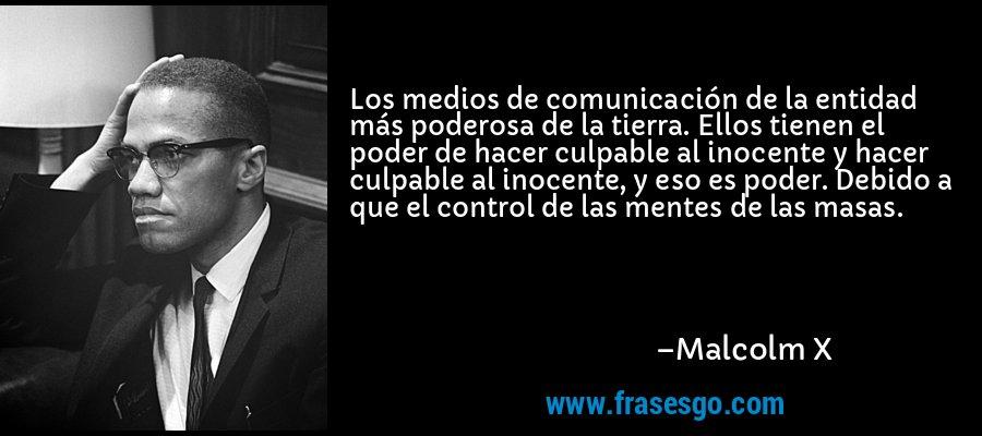 Los medios de comunicación de la entidad más poderosa de la tierra. Ellos tienen el poder de hacer culpable al inocente y hacer culpable al inocente, y eso es poder. Debido a que el control de las mentes de las masas. – Malcolm X