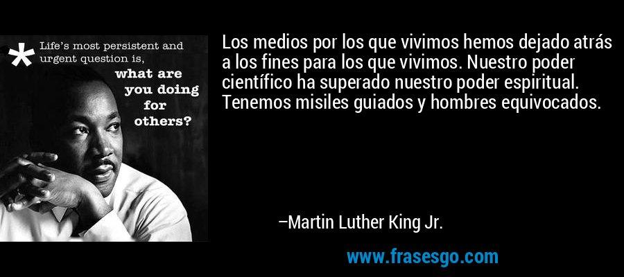 Los medios por los que vivimos hemos dejado atrás a los fines para los que vivimos. Nuestro poder científico ha superado nuestro poder espiritual. Tenemos misiles guiados y hombres equivocados. – Martin Luther King Jr.