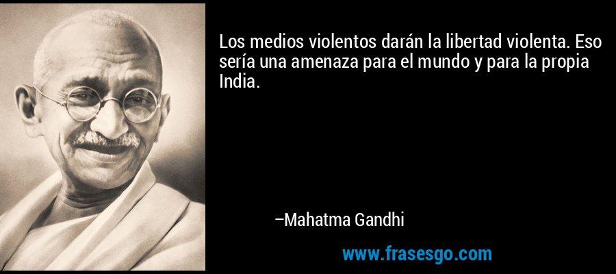 Los medios violentos darán la libertad violenta. Eso sería una amenaza para el mundo y para la propia India. – Mahatma Gandhi