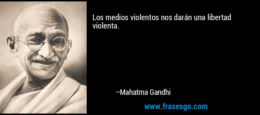 Los medios violentos nos darán una libertad violenta. – Mahatma Gandhi