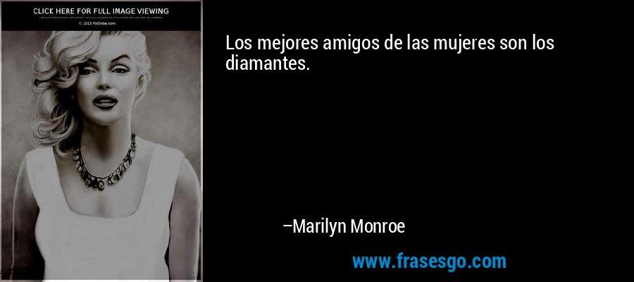 Los mejores amigos de las mujeres son los diamantes. – Marilyn Monroe