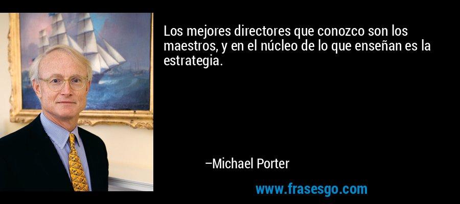 Los mejores directores que conozco son los maestros, y en el núcleo de lo que enseñan es la estrategia. – Michael Porter
