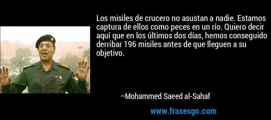 Los misiles de crucero no asustan a nadie. Estamos captura de ellos como peces en un río. Quiero decir aquí que en los últimos dos días, hemos conseguido derribar 196 misiles antes de que lleguen a su objetivo. – Mohammed Saeed al-Sahaf