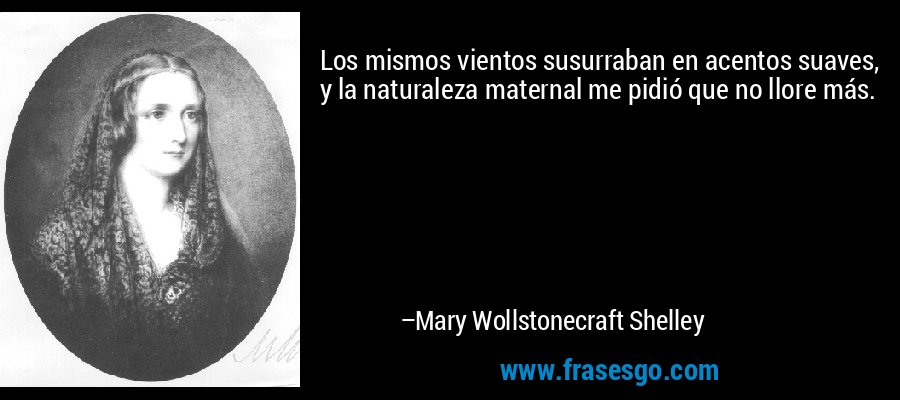 Los mismos vientos susurraban en acentos suaves, y la naturaleza maternal me pidió que no llore más. – Mary Wollstonecraft Shelley