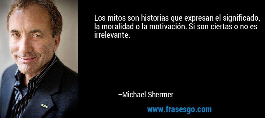 Los mitos son historias que expresan el significado, la moralidad o la motivación. Si son ciertas o no es irrelevante. – Michael Shermer