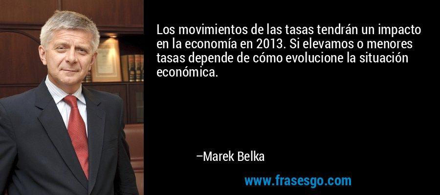 Los movimientos de las tasas tendrán un impacto en la economía en 2013. Si elevamos o menores tasas depende de cómo evolucione la situación económica. – Marek Belka