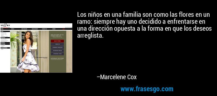 Los niños en una familia son como las flores en un ramo: siempre hay uno decidido a enfrentarse en una dirección opuesta a la forma en que los deseos arreglista. – Marcelene Cox