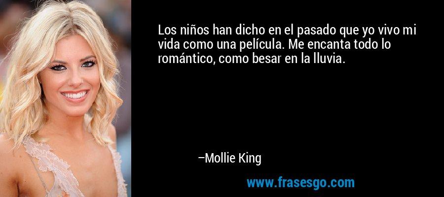 Los niños han dicho en el pasado que yo vivo mi vida como una película. Me encanta todo lo romántico, como besar en la lluvia. – Mollie King