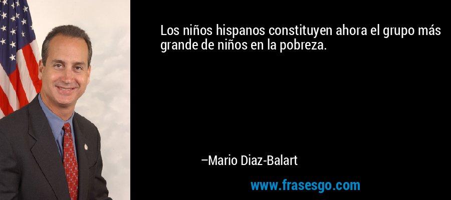 Los niños hispanos constituyen ahora el grupo más grande de niños en la pobreza. – Mario Diaz-Balart