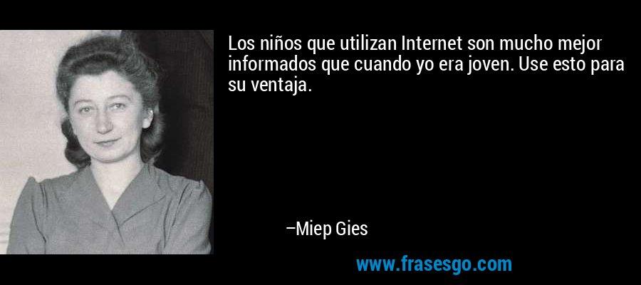 Los niños que utilizan Internet son mucho mejor informados que cuando yo era joven. Use esto para su ventaja. – Miep Gies