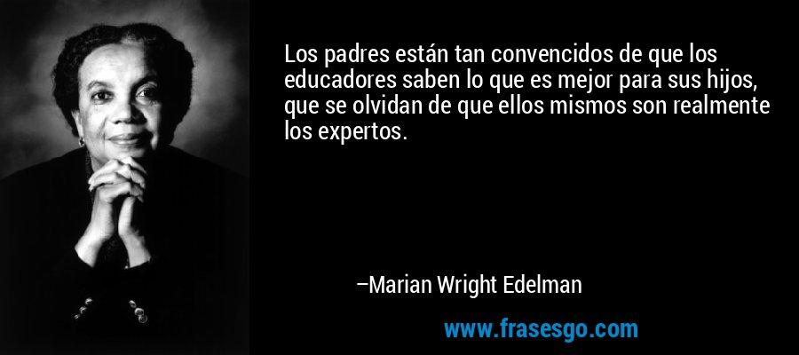 Los padres están tan convencidos de que los educadores saben lo que es mejor para sus hijos, que se olvidan de que ellos mismos son realmente los expertos. – Marian Wright Edelman