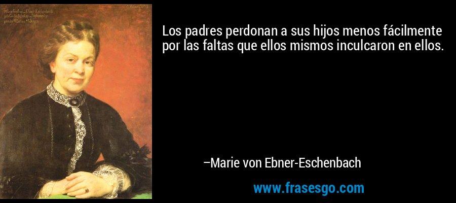 Los padres perdonan a sus hijos menos fácilmente por las faltas que ellos mismos inculcaron en ellos. – Marie von Ebner-Eschenbach