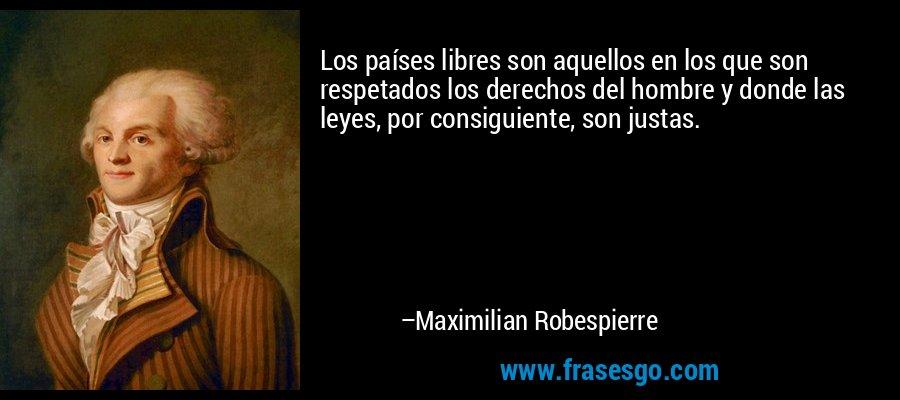 Los países libres son aquellos en los que son respetados los derechos del hombre y donde las leyes, por consiguiente, son justas. – Maximilian Robespierre