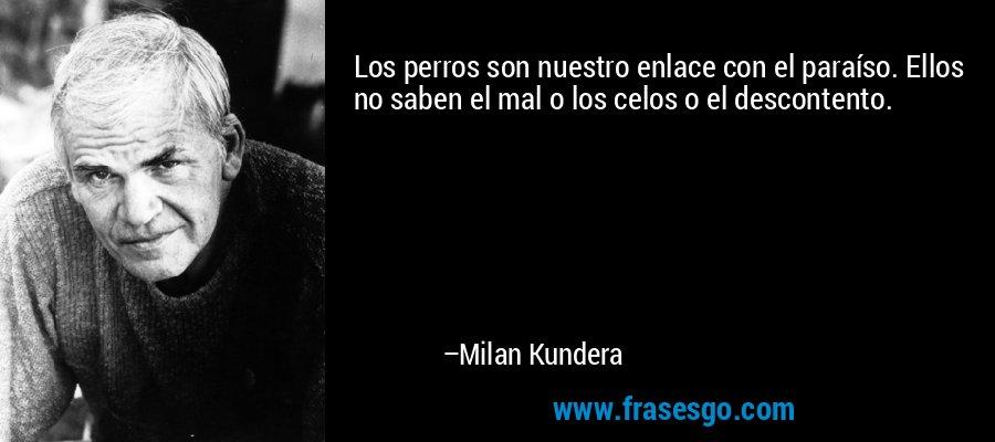 Los perros son nuestro enlace con el paraíso. Ellos no saben el mal o los celos o el descontento. – Milan Kundera