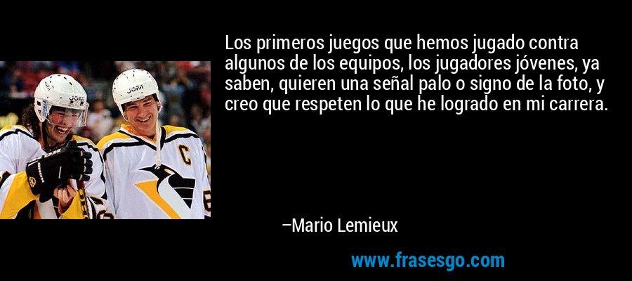 Los primeros juegos que hemos jugado contra algunos de los equipos, los jugadores jóvenes, ya saben, quieren una señal palo o signo de la foto, y creo que respeten lo que he logrado en mi carrera. – Mario Lemieux