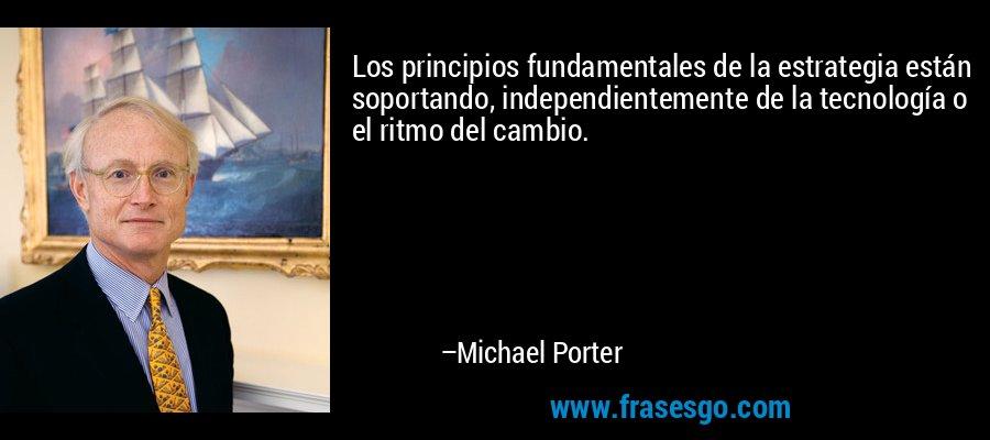 Los principios fundamentales de la estrategia están soportando, independientemente de la tecnología o el ritmo del cambio. – Michael Porter