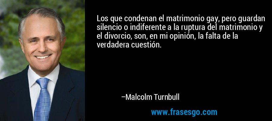 Los que condenan el matrimonio gay, pero guardan silencio o indiferente a la ruptura del matrimonio y el divorcio, son, en mi opinión, la falta de la verdadera cuestión. – Malcolm Turnbull