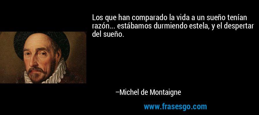Los que han comparado la vida a un sueño tenían razón... estábamos durmiendo estela, y el despertar del sueño. – Michel de Montaigne