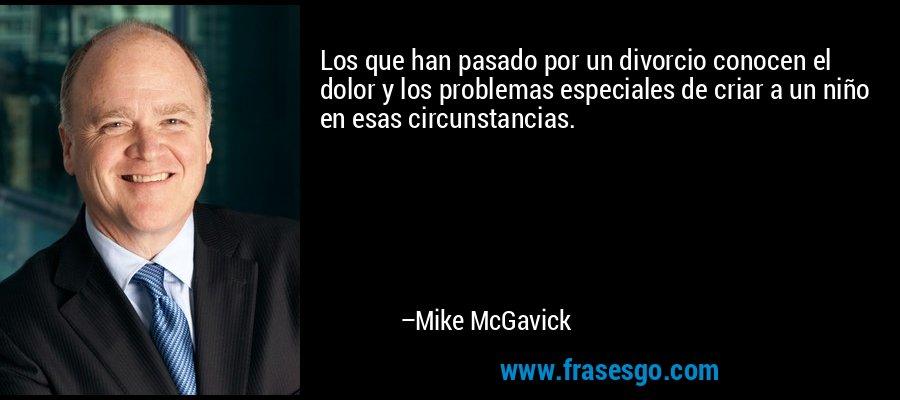 Los que han pasado por un divorcio conocen el dolor y los problemas especiales de criar a un niño en esas circunstancias. – Mike McGavick