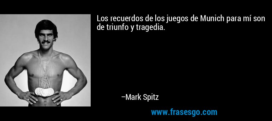 Los recuerdos de los juegos de Munich para mí son de triunfo y tragedia. – Mark Spitz